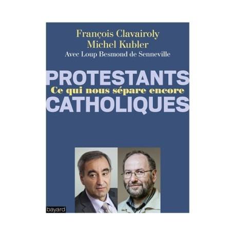 Protestants, catholiques - Ce qui nous sépare encore