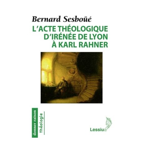 L'acte théologique d'Irènée de Lyon à Karl Rahner