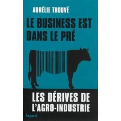 Le business est dans le pré - Les dérives de l'agro-industrie