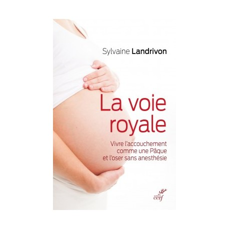 La voie royale, vivre l'accouchement comme une Pâque et l'oser sans anesthésie