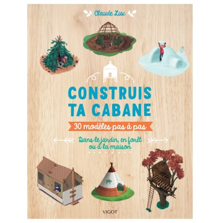 Construis ta cabane : 30 modèles pas-à-pas dans le jardin, en forêt ou à la maison