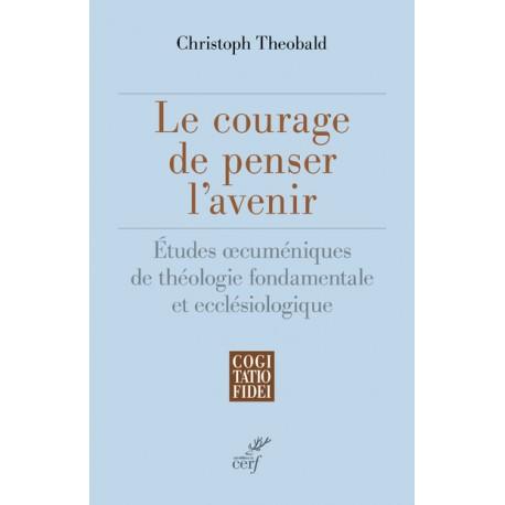 Le courage de penser l'avenir : études oecuméniques de théologie fondamentale et ecclésiologique